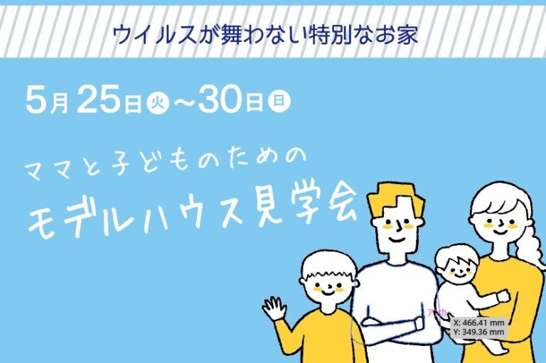 5月25日(火)~30日(日)「ママと子どものためのモデルハウス見学会」を開催します!
